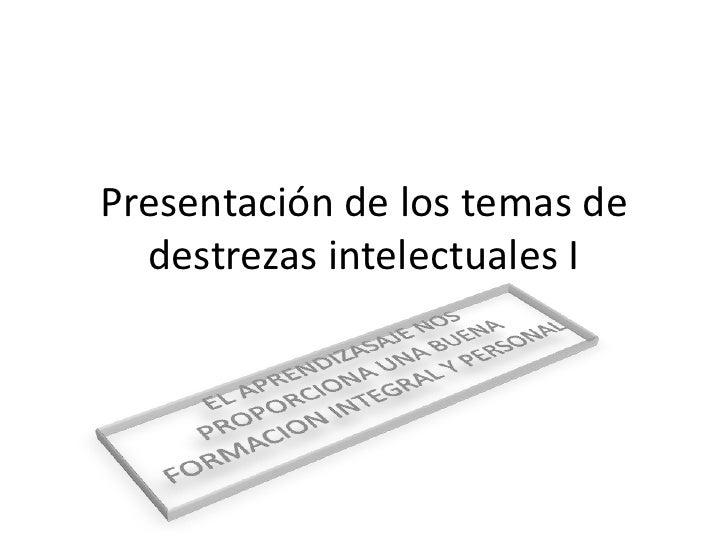 Presentación de los temas de destrezas intelectuales I<br />EL APRENDIZASAJE NOS PROPORCIONA UNA BUENA FORMACION INTEGRAL ...