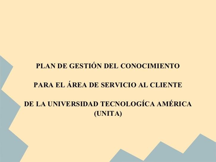 PLAN DE GESTIÓN DEL CONOCIMIENTO  PARA EL ÁREA DE SERVICIO AL CLIENTEDE LA UNIVERSIDAD TECNOLOGÍCA AMÉRICA                ...