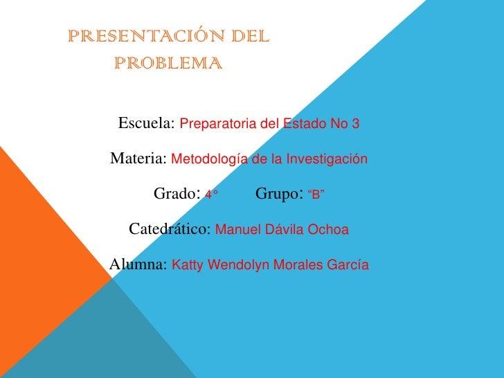 PRESENTACIÓN DEL    PROBLEMA    Escuela: Preparatoria del Estado No 3   Materia: Metodología de la Investigación         G...