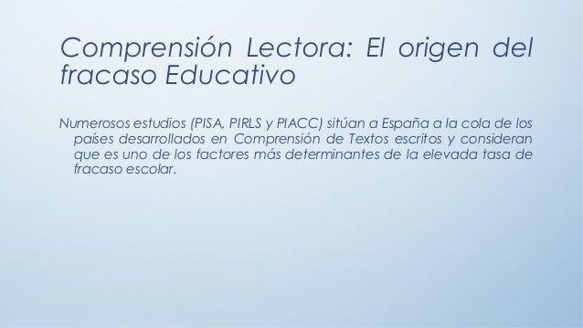 Comprensión Lectora: El origen del fracaso Educativo Numerosos estudios (PISA, PIRLS y PIACC) sitúan a España a la cola de...