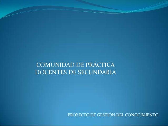 COMUNIDAD DE PRÁCTICADOCENTES DE SECUNDARIA        PROYECTO DE GESTIÓN DEL CONOCIMIENTO