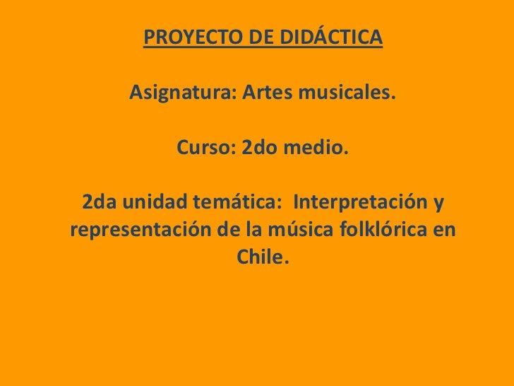 PROYECTO DE DIDÁCTICA<br />Asignatura: Artes musicales.<br />Curso: 2do medio.<br />2da unidad temática:  Interpretación y...