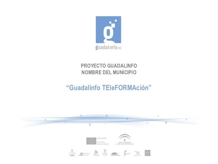 """PROYECTO GUADALINFO    NOMBRE DEL MUNICIPIO""""Guadalinfo TEleFORMAción"""""""