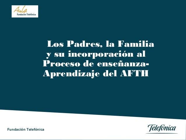 Los Padres, la Familia y su incorporación al Proceso de enseñanzaAprendizaje del AFTH  Fundación Telefónica Fundación Tele...