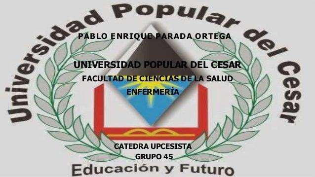 PABLO ENRIQUE PARADA ORTEGA  UNIVERSIDAD POPULAR DEL CESAR  FACULTAD DE CIENCIAS DE LA SALUD  ENFERMERÍA  CATEDRA UPCESIST...
