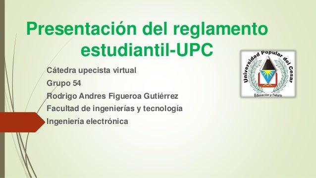 Presentación del reglamento  estudiantil-UPC  Cátedra upecista virtual  Grupo 54  Rodrigo Andres Figueroa Gutiérrez  Facul...