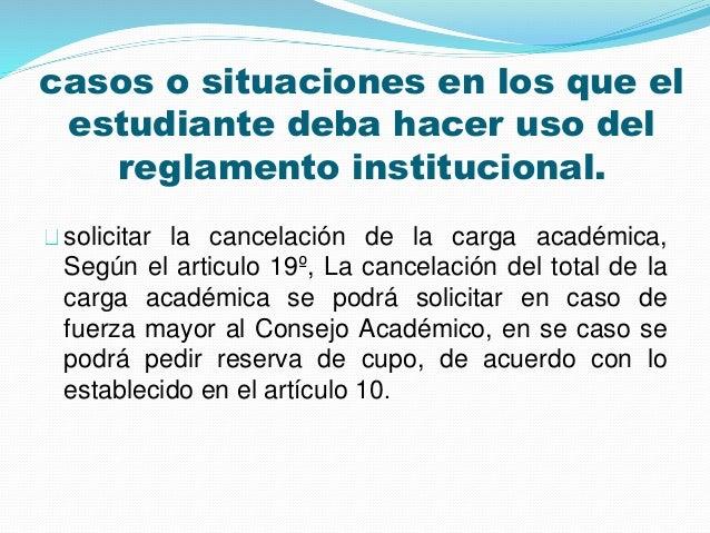casos o situaciones en los que el  estudiante deba hacer uso del  reglamento institucional.  solicitar la cancelación de l...