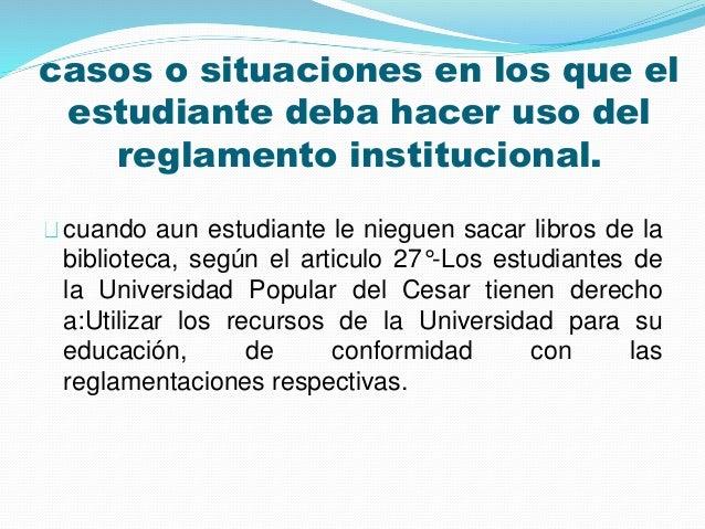 casos o situaciones en los que el  estudiante deba hacer uso del  reglamento institucional.  cuando aun estudiante le nieg...