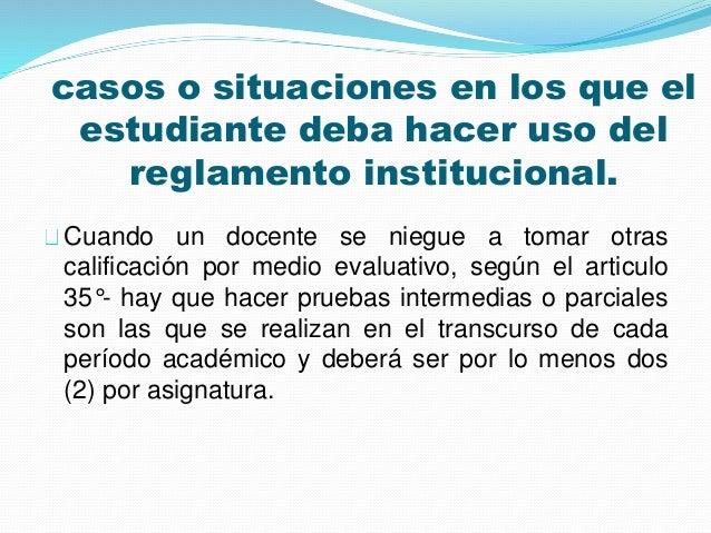 casos o situaciones en los que el  estudiante deba hacer uso del  reglamento institucional.  Cuando un docente se niegue a...