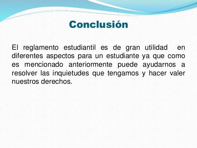 Conclusión  El reglamento estudiantil es de gran utilidad en  diferentes aspectos para un estudiante ya que como  es menci...