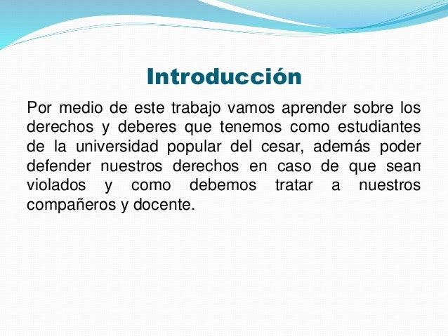 Introducción  Por medio de este trabajo vamos aprender sobre los  derechos y deberes que tenemos como estudiantes  de la u...