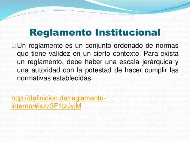 Reglamento Institucional  Un reglamento es un conjunto ordenado de normas  que tiene validez en un cierto contexto. Para e...