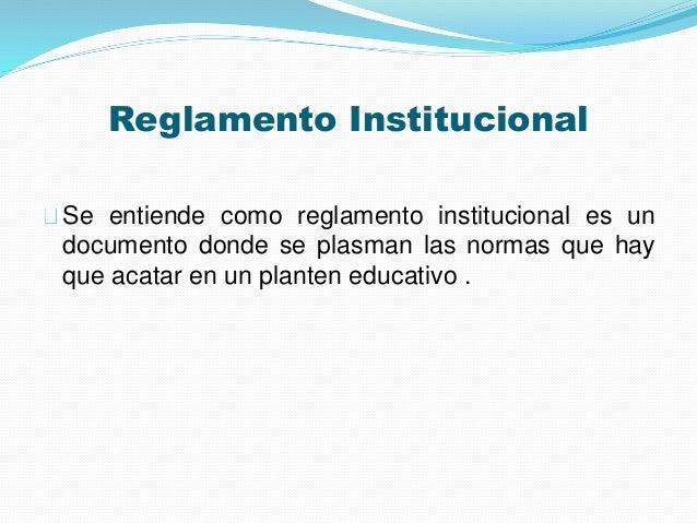 Reglamento Institucional  Se entiende como reglamento institucional es un  documento donde se plasman las normas que hay  ...