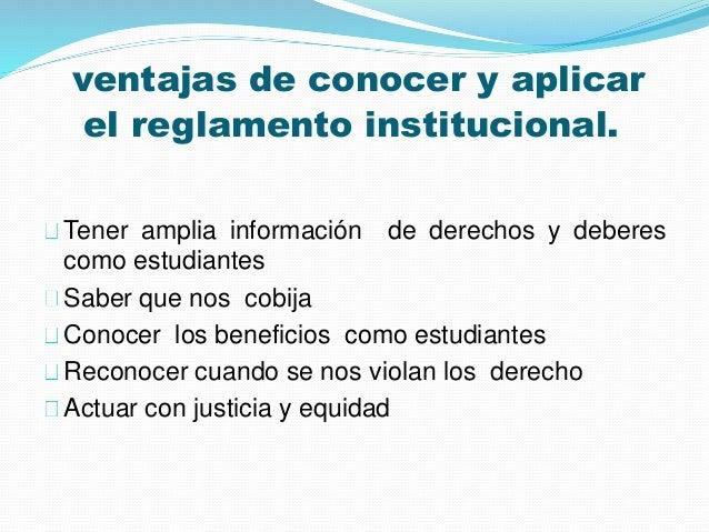 ventajas de conocer y aplicar  el reglamento institucional.  Tener amplia información de derechos y deberes  como estudian...