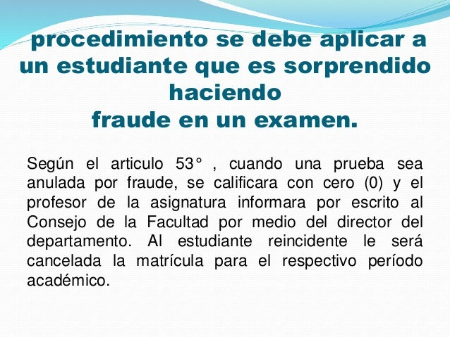 procedimiento se debe aplicar a  un estudiante que es sorprendido  haciendo  fraude en un examen.  Según el articulo 53° ,...