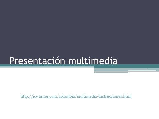 Presentación multimedia http://jcwarner.com/colombia/multimedia-instrucciones.html