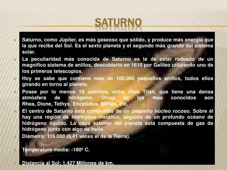 Saturno<br />Saturno, como Júpiter, es más gaseoso que sólido, y produce más energía que la ...
