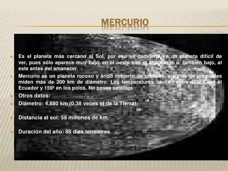 Mercurio<br />Es el planeta más cercano al Sol, por eso se convierte en un planeta difícil de ver, pues sólo aparece muy b...