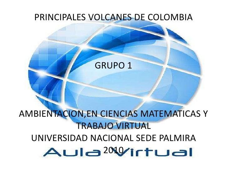 PRINCIPALES VOLCANES DE COLOMBIAGRUPO 1AMBIENTACION,EN CIENCIAS MATEMATICAS Y TRABAJO VIRTUALUNIVERSIDAD NACIONAL SEDE PAL...