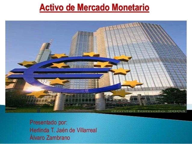 Activo de Mercado Monetario Presentado por: Herlinda T. Jaén de Villarreal Álvaro Zambrano