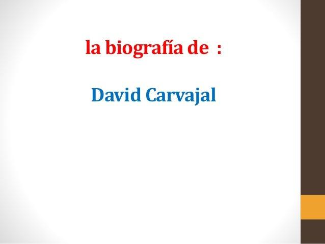 la biografía de :  David Carvajal