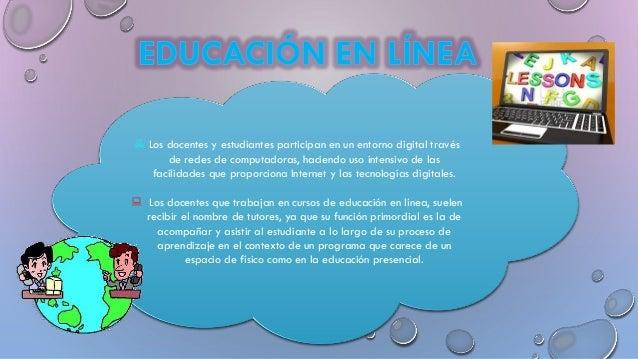  Los docentes y estudiantes participan en un entorno digital través de redes de computadoras, haciendo uso intensivo de l...