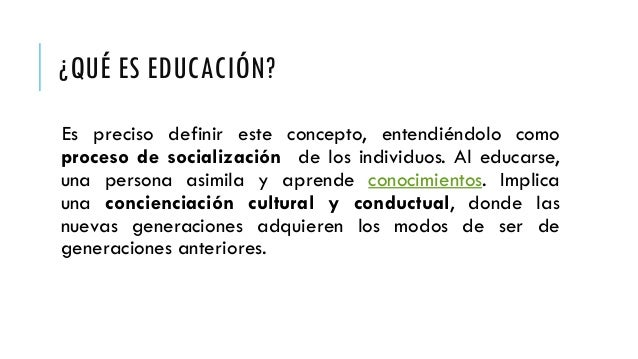 ¿QUÉ ES EDUCACIÓN? Es preciso definir este concepto, entendiéndolo como proceso de socialización de los individuos. Al edu...