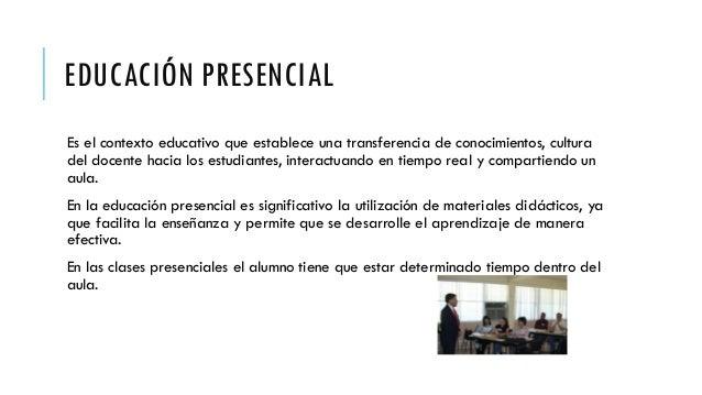 EDUCACIÓN PRESENCIAL Es el contexto educativo que establece una transferencia de conocimientos, cultura del docente hacia ...