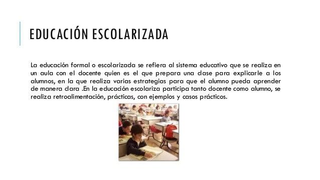 EDUCACIÓN ESCOLARIZADA La educación formal o escolarizada se refiera al sistema educativo que se realiza en un aula con el...