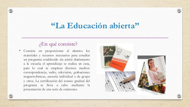 """""""La Educación abierta"""" ¿En qué consiste? • Consiste en proporcionar al alumno los materiales y recursos necesarios para es..."""