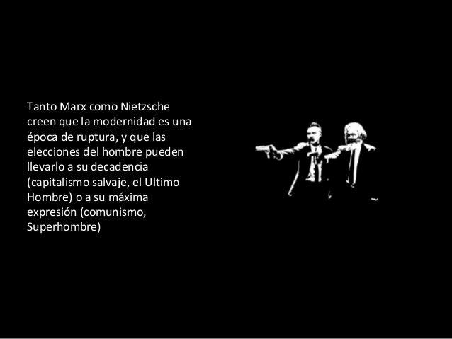 Tanto Marx como Nietzsche creen que la modernidad es una época de ruptura, y que las elecciones del hombre pueden llevarlo...