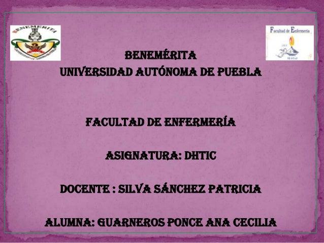 Benemérita Universidad Autónoma de Puebla Facultad de Enfermería Asignatura: DHTIC Docente : Silva Sánchez Patricia alumna...