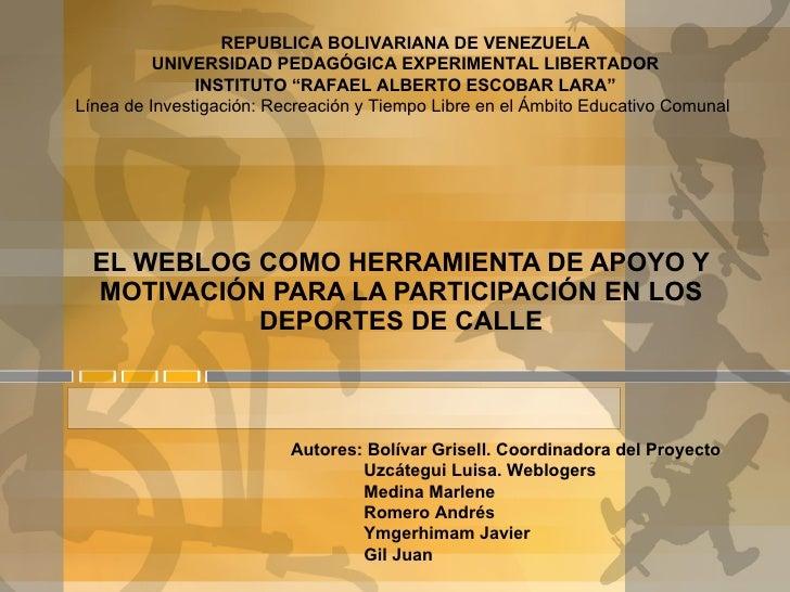 EL WEBLOG COMO HERRAMIENTA DE APOYO Y MOTIVACIÓN PARA LA PARTICIPACIÓN EN LOS DEPORTES DE CALLE Autores: Bolívar Grisell. ...