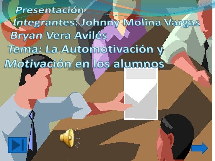 PresentaciónIntegrantes: Johnny Molina VargasBryan Vera AvilésTema: La Automotivación y Motivación en los alumnos<br />