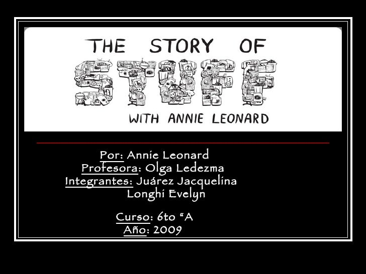 "Por:  Annie Leonard Profesora : Olga Ledezma  Integrantes:  Juárez Jacquelina  Longhi Evelyn  Curso : 6to ""A Año : 2009"