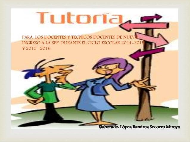 PARA LOS DOCENTES Y TECNICOS DOCENTES DE NUEVO  INGRESO A LA SEP. DURANTE EL CICLO ESCOLAR 2014-2015  Y 2015 -2016  Elabor...