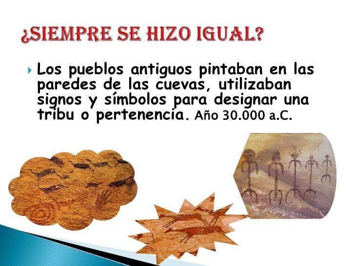 Los pueblos antiguos pintaban en las paredes de las cuevas, utilizaban signos y símbolos para designar una tribu o pertene...