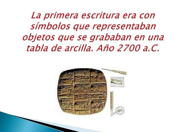 La primera escritura era con símbolos que representaban objetos que se grababan en una tabla de arcilla. Año 2700 a.C.<br />