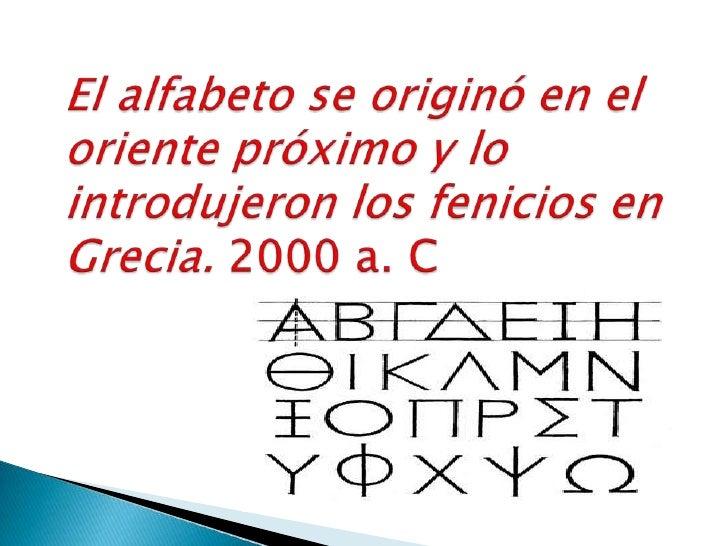 El alfabeto se originó en el oriente próximo y lo introdujeron los fenicios en Grecia. 2000 a. C<br />