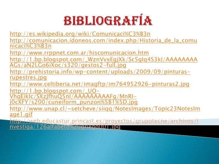 Bibliografía<br />http://es.wikipedia.org/wiki/Comunicaci%C3%B3n<br />http://comunicacion.idoneos.com/index.php/Historia_d...