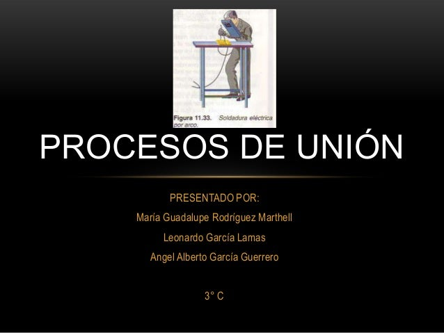 PROCESOS DE UNIÓN           PRESENTADO POR:    María Guadalupe Rodríguez Marthell         Leonardo García Lamas       Ange...