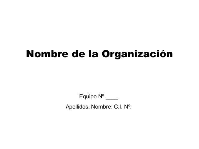 Nombre de la Organización  Equipo Nº ____ Apellidos, Nombre. C.I. Nº: