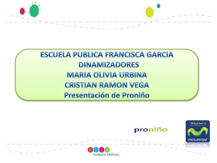 ESCUELA PUBLICA FRANCISCA GARCIA<br />  DINAMIZADORES<br />MARIA OLIVIA URBINA<br />CRISTIAN RAMON VEGA<br />Presentación ...