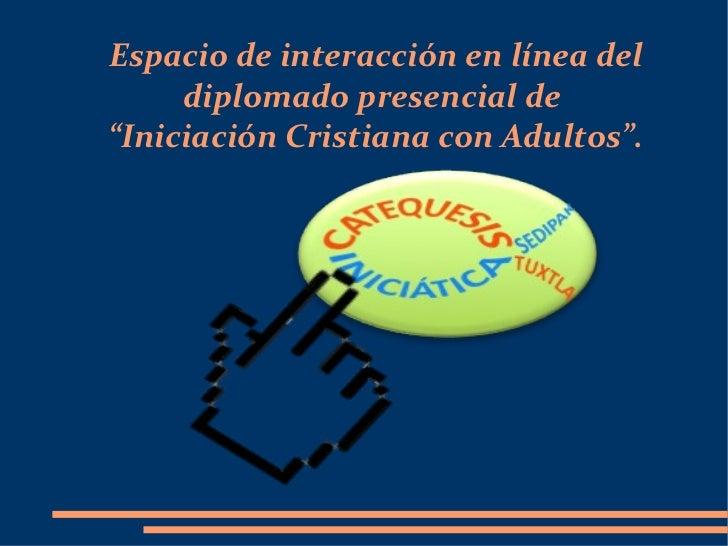"""Espacio de interacción en línea del diplomado presencial de  """"Iniciación Cristiana con Adultos""""."""