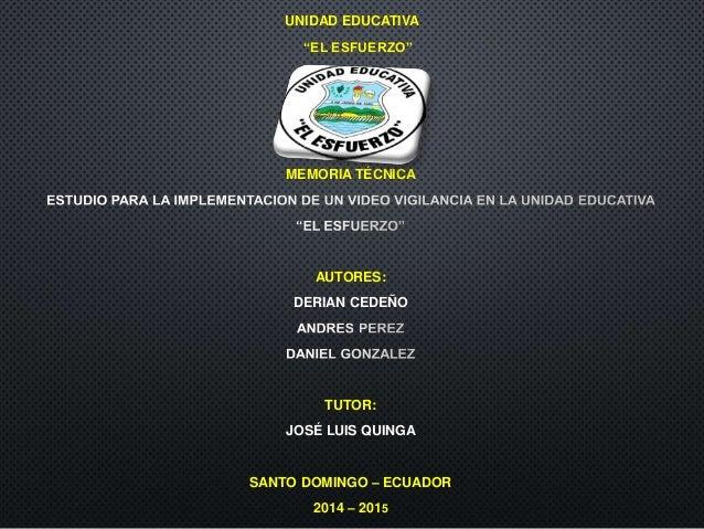 """UNIDAD EDUCATIVA """"EL ESFUERZO"""" MEMORIA TÉCNICA AUTORES: DERIAN CEDEÑO TUTOR: JOSÉ LUIS QUINGA SANTO DOMINGO – ECUADOR 2014..."""
