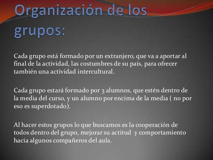 Cada grupo está formado por un extranjero, que va a aportar alfinal de la actividad, las costumbres de su país, para ofrec...