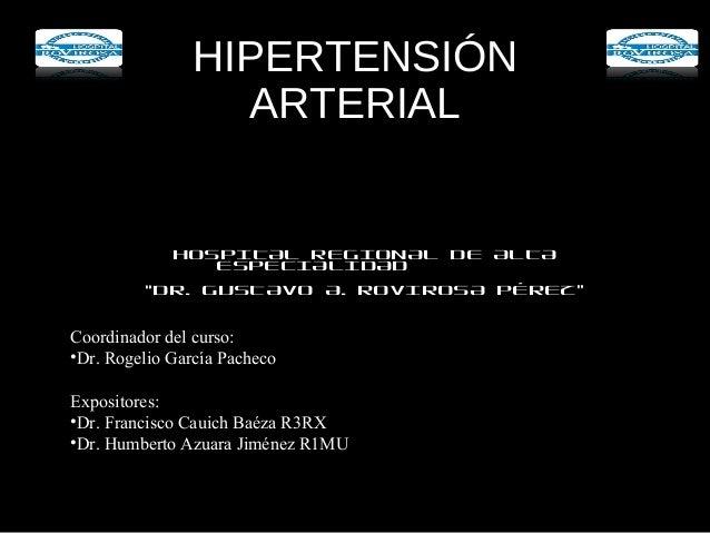 """HIPERTENSIÓN ARTERIAL HOSPITAL REGIONAL DE ALTA ESPECIALIDAD """"DR. GUSTAVO A. ROVIROSA PÉREZ"""" Coordinador del curso: •Dr. R..."""