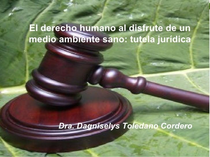 El derecho humano al disfrute de unmedio ambiente sano: tutela jurídica      Dra. Dagniselys Toledano Cordero