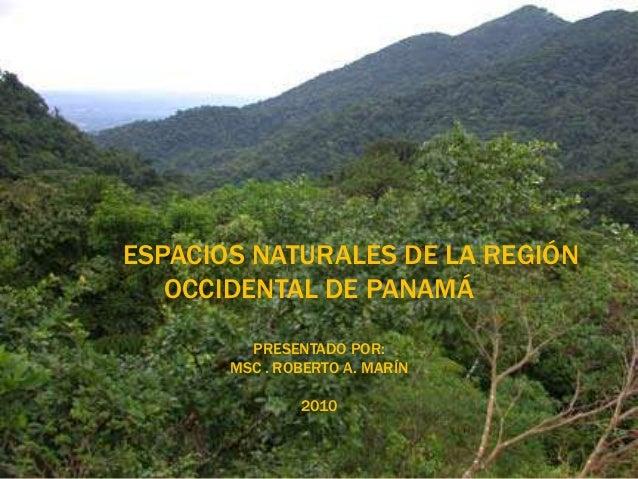 ESPACIOS NATURALES DE LA REGIÓN OCCIDENTAL DE PANAMÁ PRESENTADO POR: MSC . ROBERTO A. MARÍN 2010