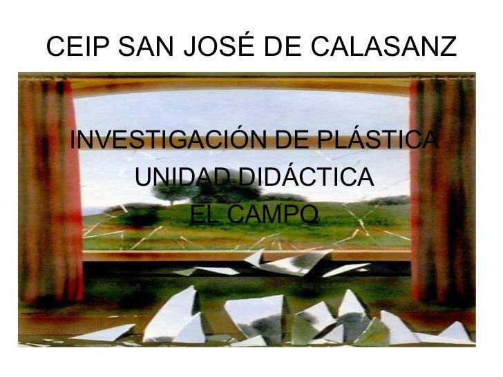 CEIP SAN JOSÉ DE CALASANZ <ul>INVESTIGACIÓN DE PLÁSTICA UNIDAD DIDÁCTICA EL CAMPO </ul>